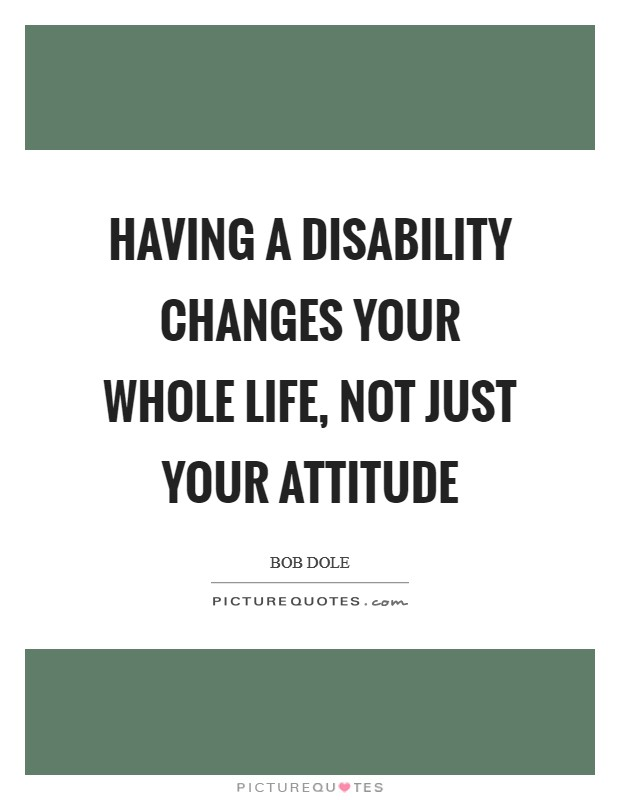 Having a disability changes your whole life, not just your attitude Picture Quote #1