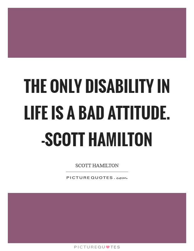 The only disability in life is a bad attitude. -Scott Hamilton Picture Quote #1