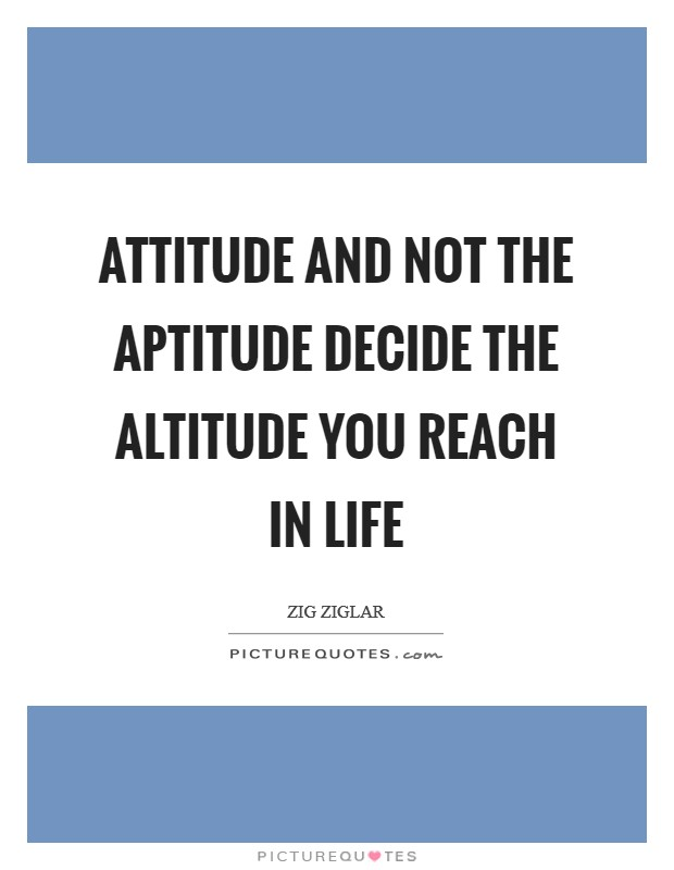 Attitude and not the Aptitude decide the Altitude you reach in life Picture Quote #1