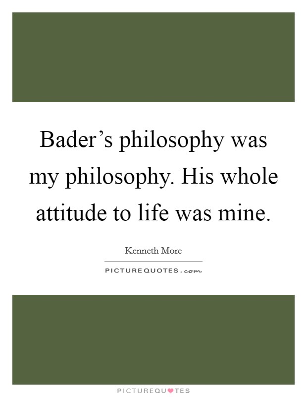 Bader's philosophy was my philosophy. His whole attitude to life was mine Picture Quote #1