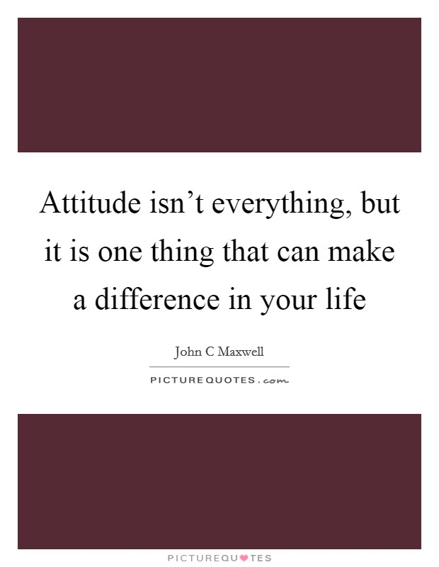 Attitude isn't everything, but it is one thing that can make a difference in your life Picture Quote #1