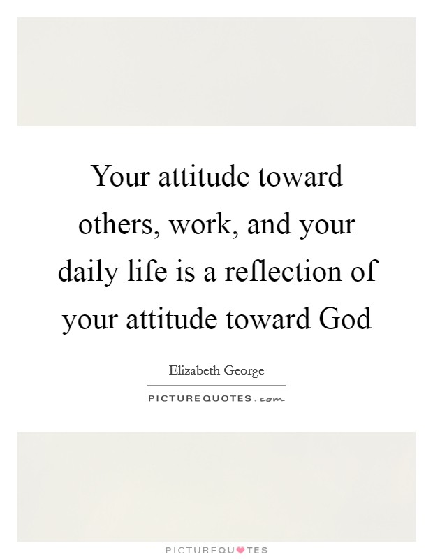 Your attitude toward others, work, and your daily life is a reflection of your attitude toward God Picture Quote #1