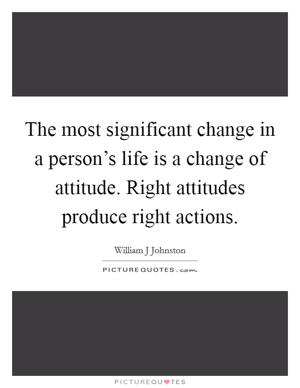 The most significant change in a person's life is a change of attitude. Right attitudes produce right actions Picture Quote #1