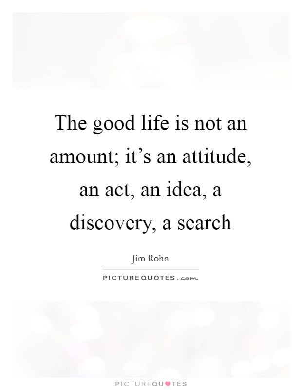 The good life is not an amount; it's an attitude, an act, an idea, a discovery, a search Picture Quote #1