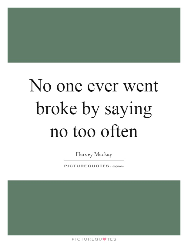 No one ever went broke by saying no too often Picture Quote #1