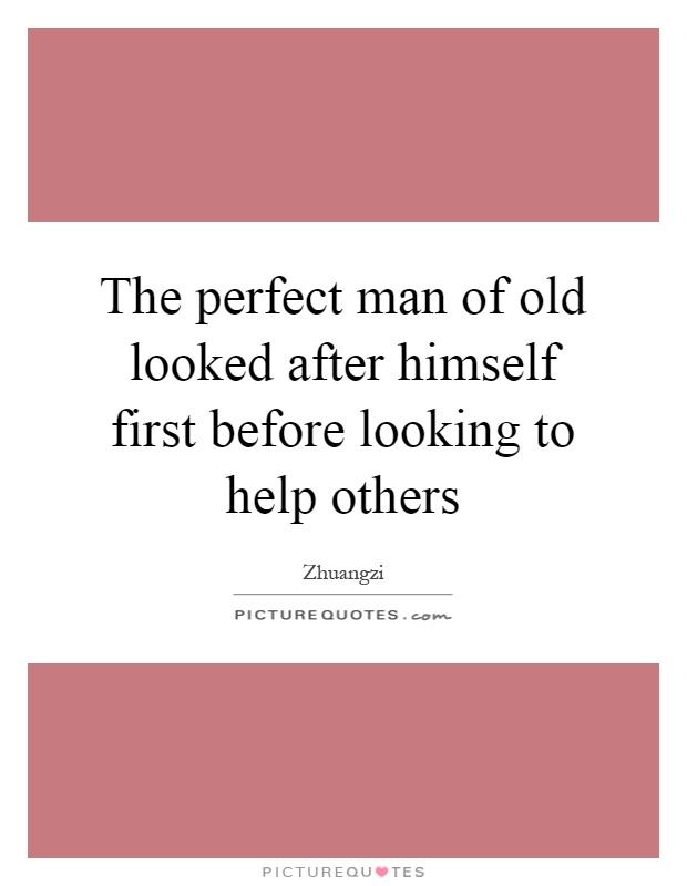 The perfect man of old looked after himself first before looking to help others Picture Quote #1