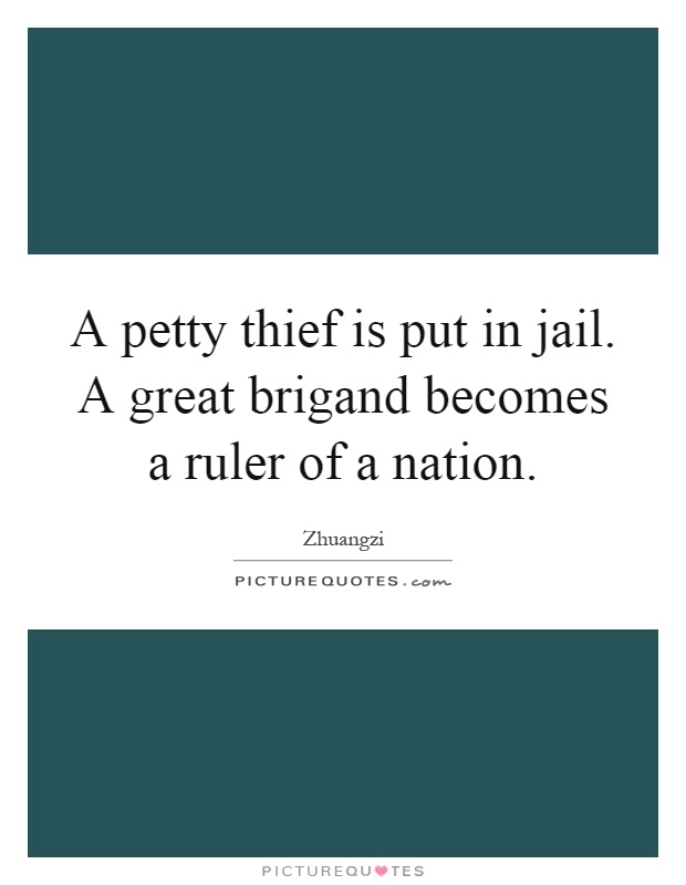 A petty thief is put in jail. A great brigand becomes a ruler of a nation Picture Quote #1