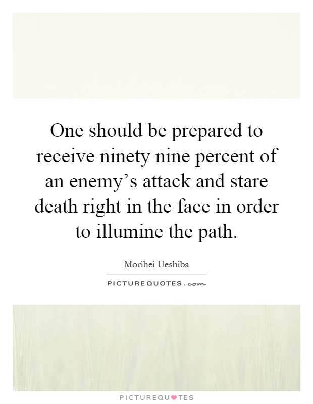 One should be prepared to receive ninety nine percent of an enemy's attack and stare death right in the face in order to illumine the path Picture Quote #1