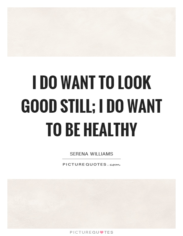 I do want to look good still; I do want to be healthy Picture Quote #1