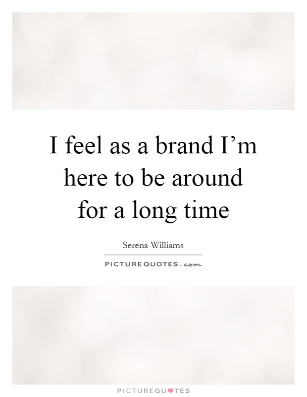 I feel as a brand I'm here to be around for a long time Picture Quote #1