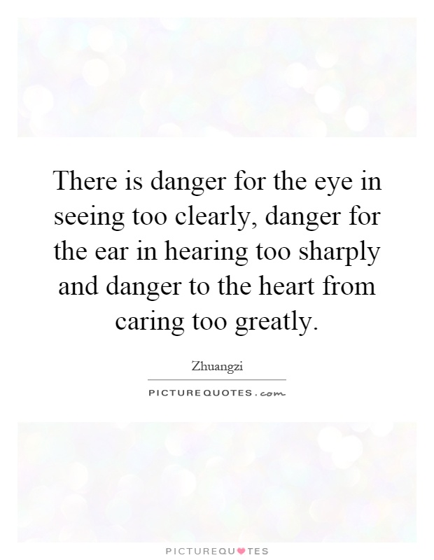 There is danger for the eye in seeing too clearly, danger for the ear in hearing too sharply and danger to the heart from caring too greatly Picture Quote #1