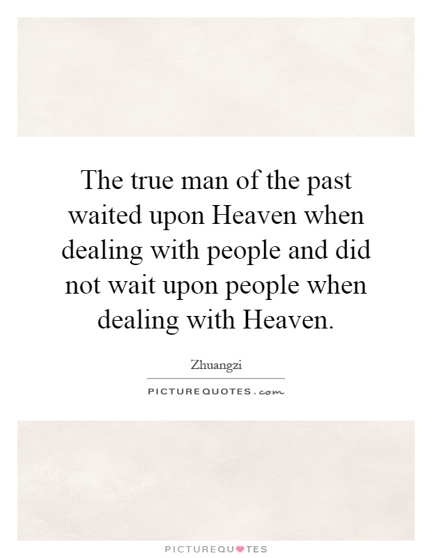 The true man of the past waited upon Heaven when dealing with people and did not wait upon people when dealing with Heaven Picture Quote #1