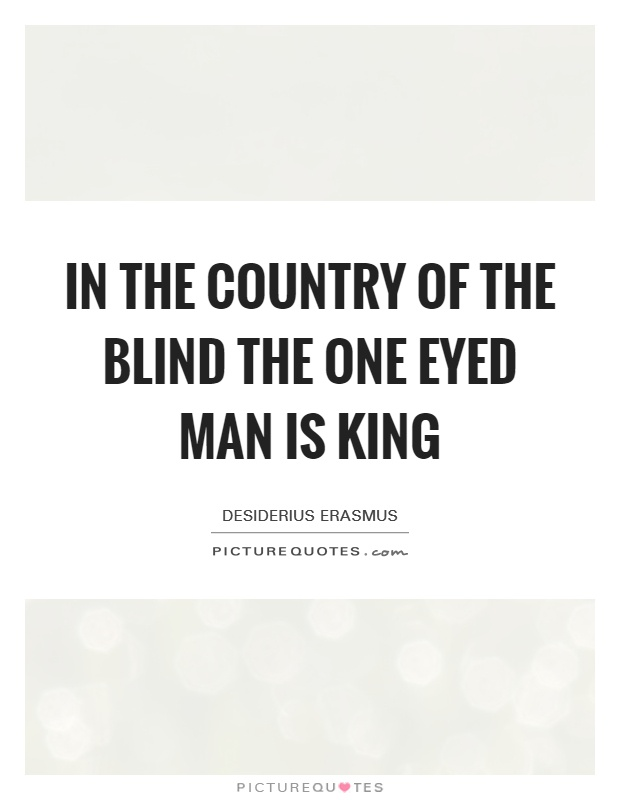 In the country of the blind the one eyed man is king Picture Quote #1