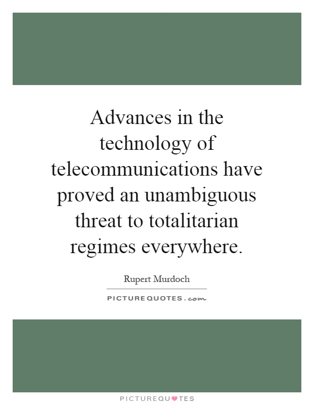 Advances in the technology of telecommunications have proved an unambiguous threat to totalitarian regimes everywhere Picture Quote #1