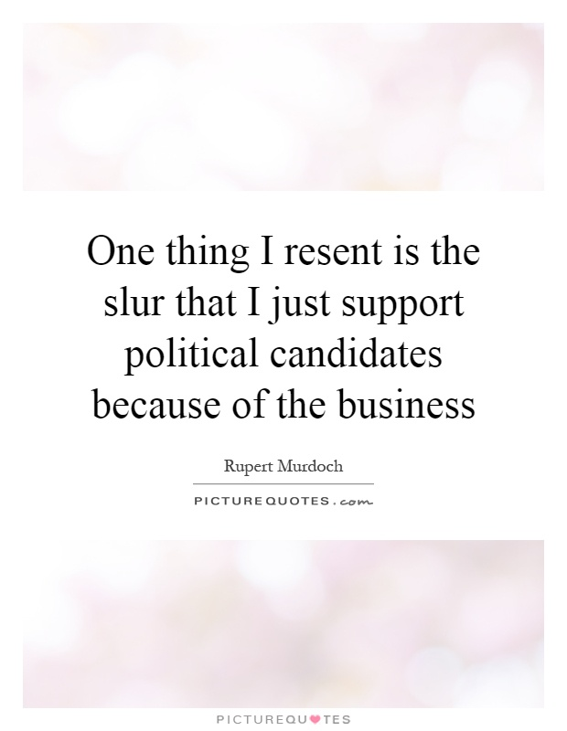 One thing I resent is the slur that I just support political candidates because of the business Picture Quote #1