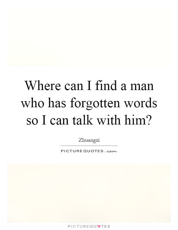Where can I find a man who has forgotten words so I can talk with him? Picture Quote #1