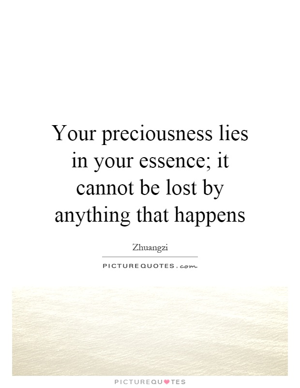 Your preciousness lies in your essence; it cannot be lost by anything that happens Picture Quote #1