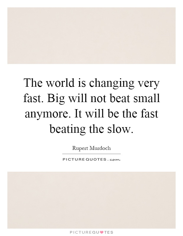 The world is changing very fast. Big will not beat small anymore. It will be the fast beating the slow Picture Quote #1
