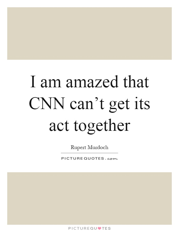 I am amazed that CNN can't get its act together Picture Quote #1