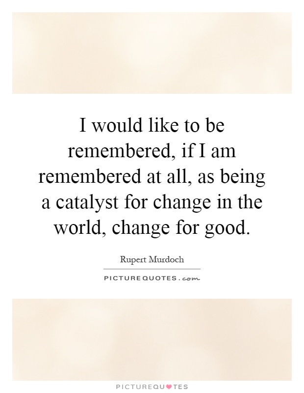 I would like to be remembered, if I am remembered at all, as being a catalyst for change in the world, change for good Picture Quote #1