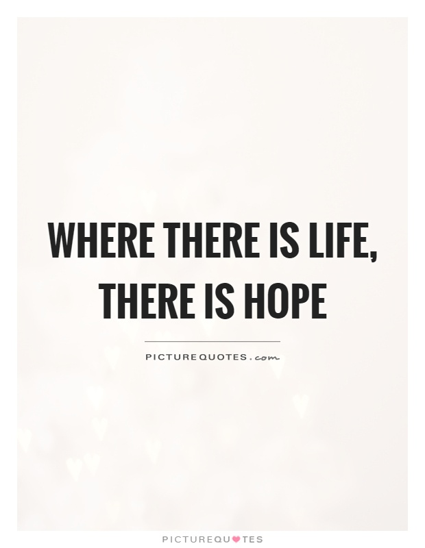 Where there is life, there is hope Picture Quote #1