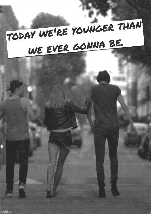 Today we're younger than we ever gonna be Picture Quote #1