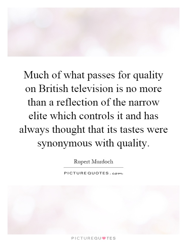 Much of what passes for quality on British television is no more than a reflection of the narrow elite which controls it and has always thought that its tastes were synonymous with quality Picture Quote #1