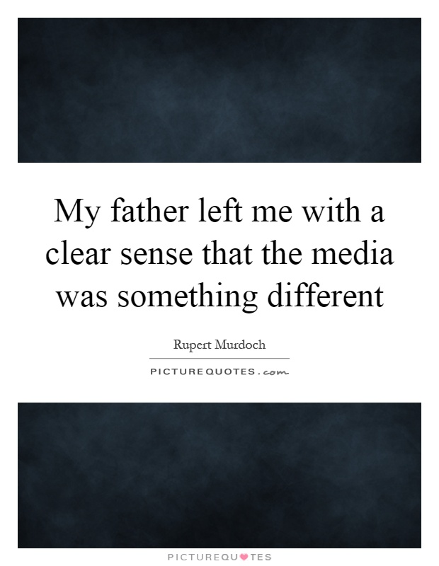 My father left me with a clear sense that the media was something different Picture Quote #1