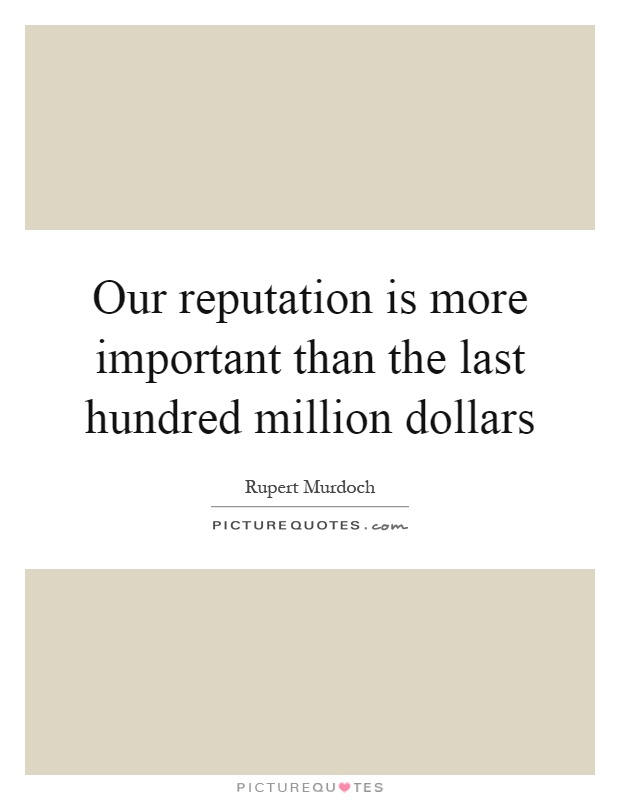 Our reputation is more important than the last hundred million dollars Picture Quote #1