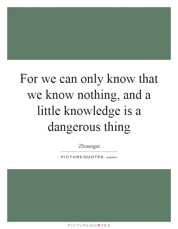 For we can only know that we know nothing, and a little knowledge is a dangerous thing Picture Quote #1