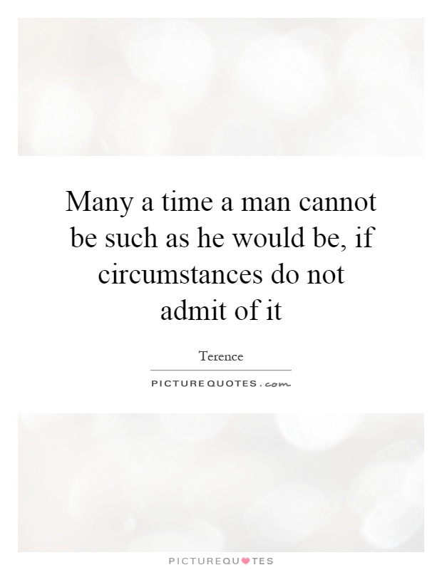 Many a time a man cannot be such as he would be, if circumstances do not admit of it Picture Quote #1