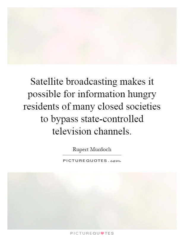Satellite broadcasting makes it possible for information hungry residents of many closed societies to bypass state-controlled television channels Picture Quote #1