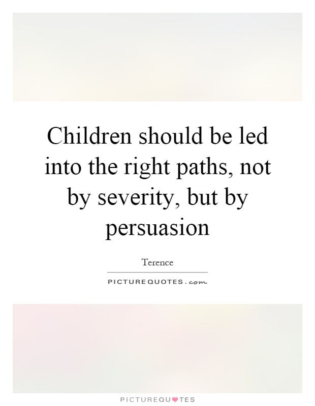 Children should be led into the right paths, not by severity, but by persuasion Picture Quote #1