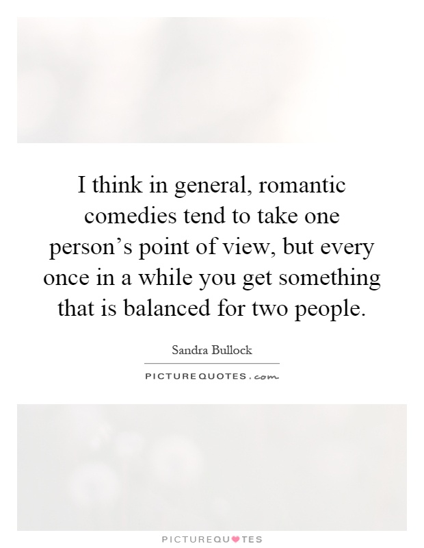 I think in general, romantic comedies tend to take one person's point of view, but every once in a while you get something that is balanced for two people Picture Quote #1