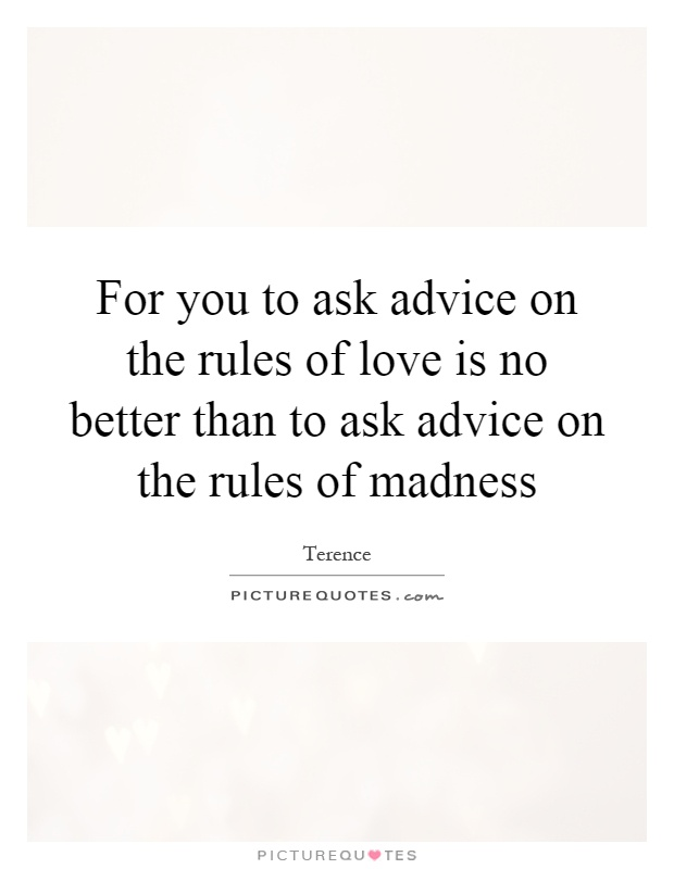 For you to ask advice on the rules of love is no better than to ask advice on the rules of madness Picture Quote #1