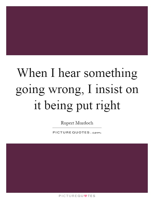 When I hear something going wrong, I insist on it being put right Picture Quote #1
