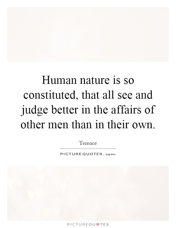 Human nature is so constituted, that all see and judge better in the affairs of other men than in their own Picture Quote #1