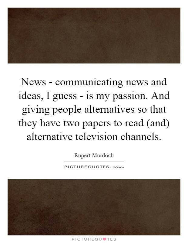 News - communicating news and ideas, I guess - is my passion. And giving people alternatives so that they have two papers to read (and) alternative television channels Picture Quote #1