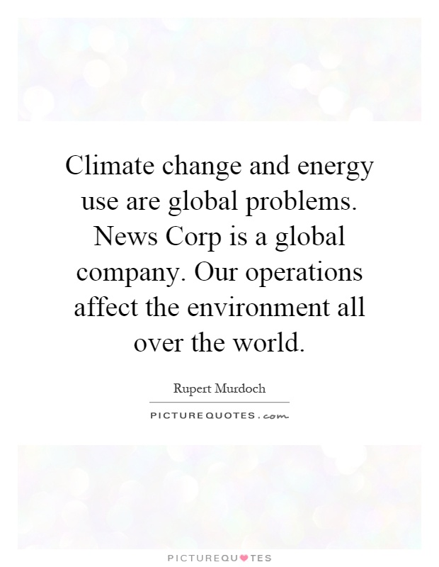 Climate change and energy use are global problems. News Corp is a global company. Our operations affect the environment all over the world Picture Quote #1