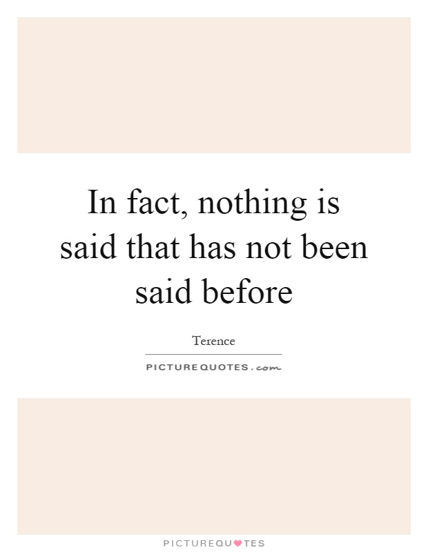 In fact, nothing is said that has not been said before Picture Quote #1