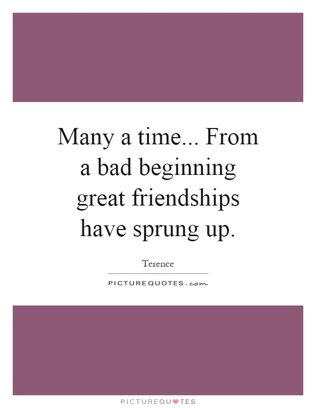 Many a time... From a bad beginning great friendships have sprung up Picture Quote #1