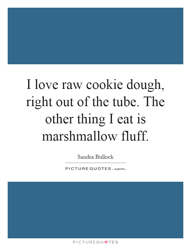 I love raw cookie dough, right out of the tube. The other thing I eat is marshmallow fluff Picture Quote #1