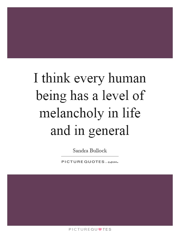 I think every human being has a level of melancholy in life and in general Picture Quote #1