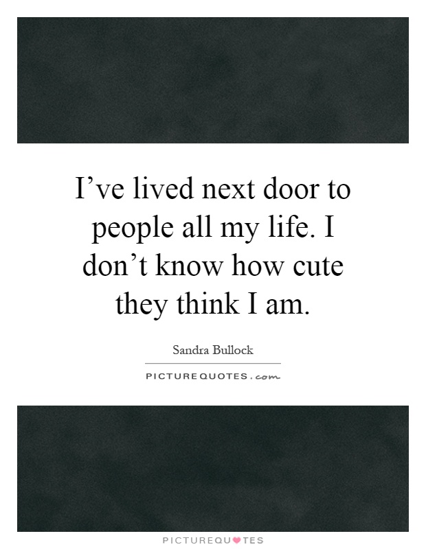 I've lived next door to people all my life. I don't know how cute they think I am Picture Quote #1