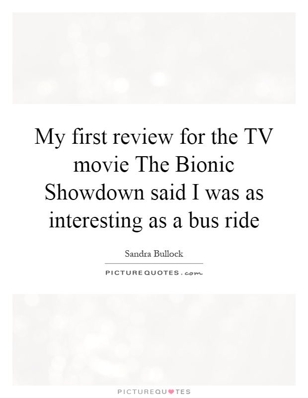 My first review for the TV movie The Bionic Showdown said I was as interesting as a bus ride Picture Quote #1