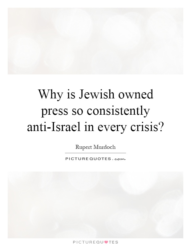 Why is Jewish owned press so consistently anti-Israel in every crisis? Picture Quote #1