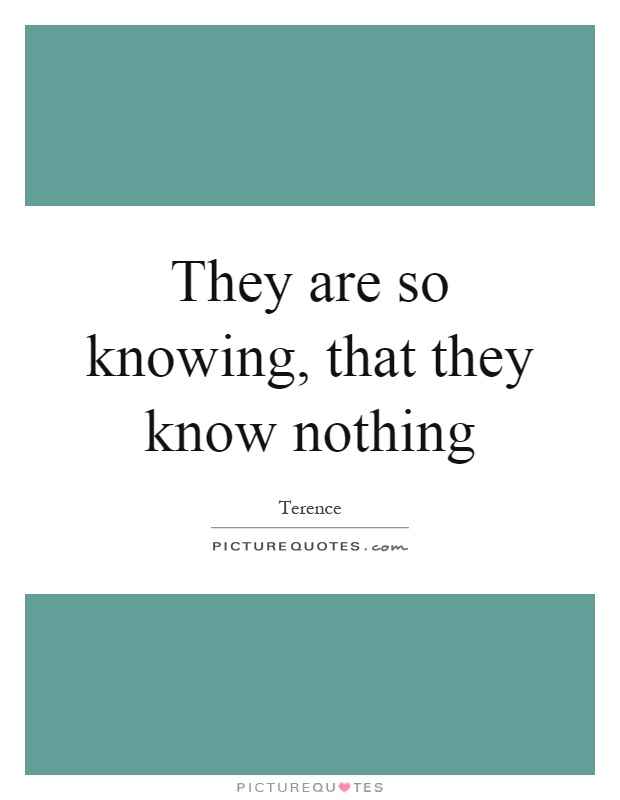 They are so knowing, that they know nothing Picture Quote #1