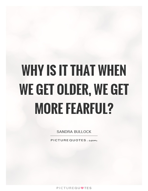 Why is it that when we get older, we get more fearful? Picture Quote #1
