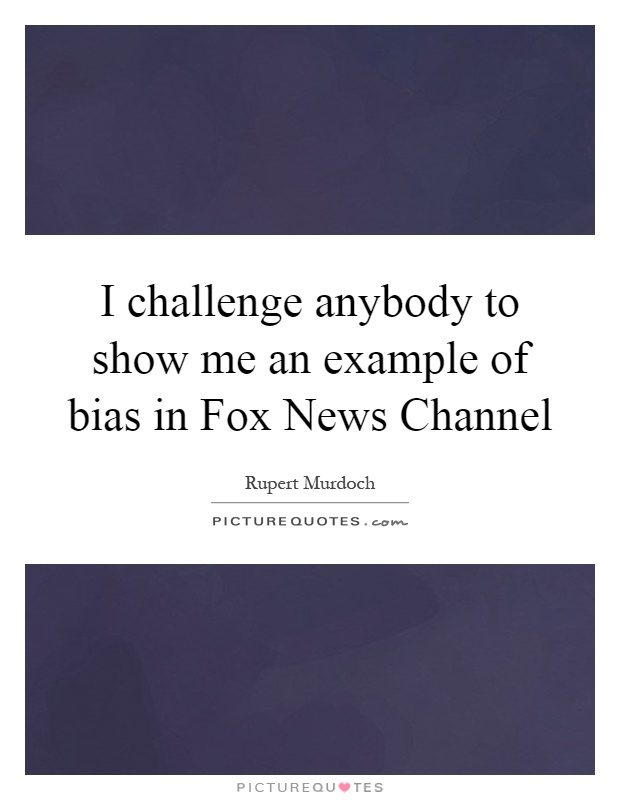 I Challenge Anybody To Show Me An Example Of Bias In Fox News
