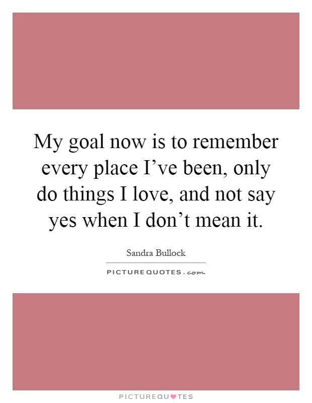 My goal now is to remember every place I've been, only do things I love, and not say yes when I don't mean it Picture Quote #1